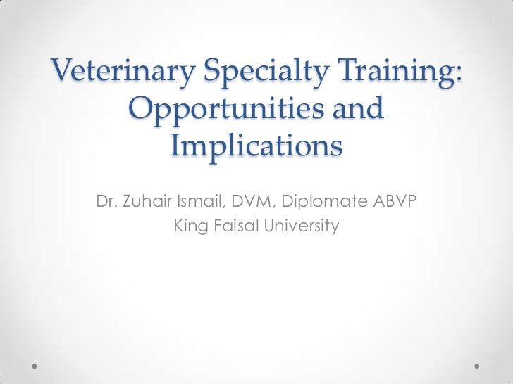 Veterinary Specialty Training:      Opportunities and        Implications   Dr. Zuhair Ismail, DVM, Diplomate ABVP        ...