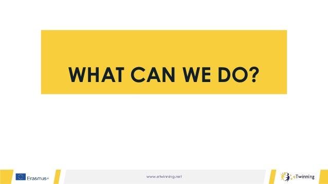www.etwinning.net WHAT CAN WE DO?