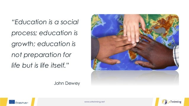 """www.etwinning.net """"Education is a social process; education is growth; education is not preparation for life but is life i..."""