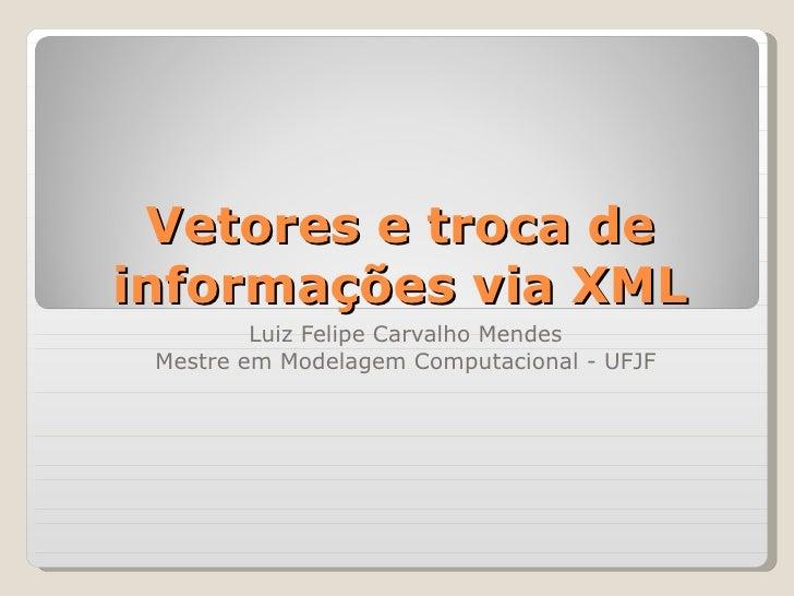 Vetores e troca de informações via XML Luiz Felipe Carvalho Mendes Mestre em Modelagem Computacional - UFJF