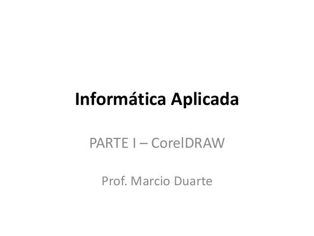 Informática Aplicada PARTE I – CorelDRAW Prof. Marcio Duarte