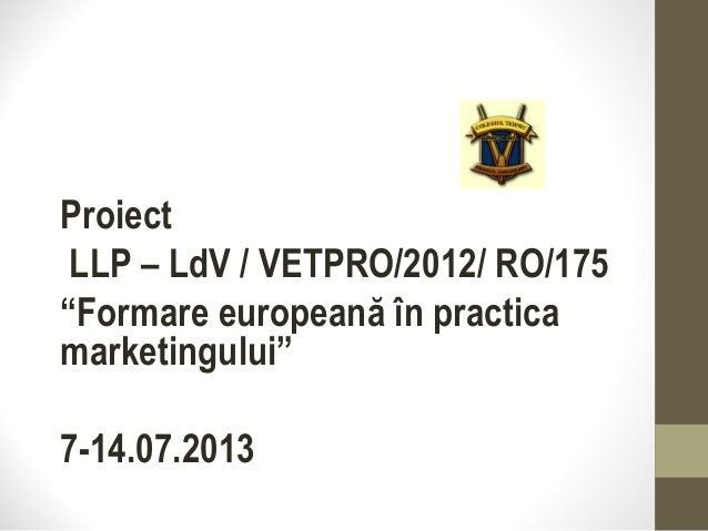 """Proiect LLP – LdV / VETPRO/2012/ RO/175 """"Formare europeană în practica marketingului"""" 7-14.07.2013"""