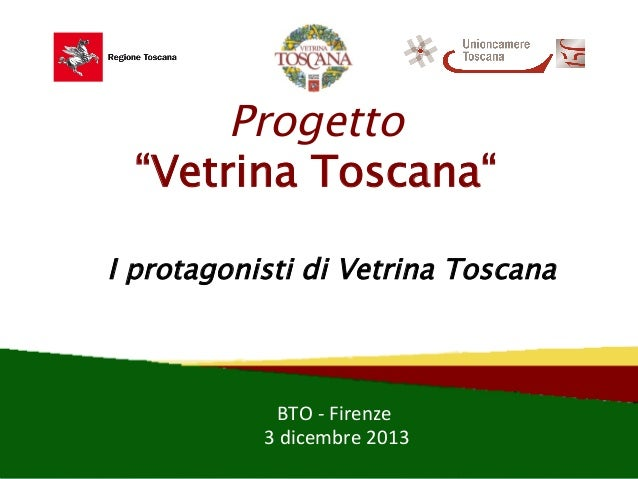 "Progetto ""Vetrina Toscana"" I protagonisti di Vetrina Toscana  BTO  -‐  Firenze   Firenze    –    Palaffari,..."
