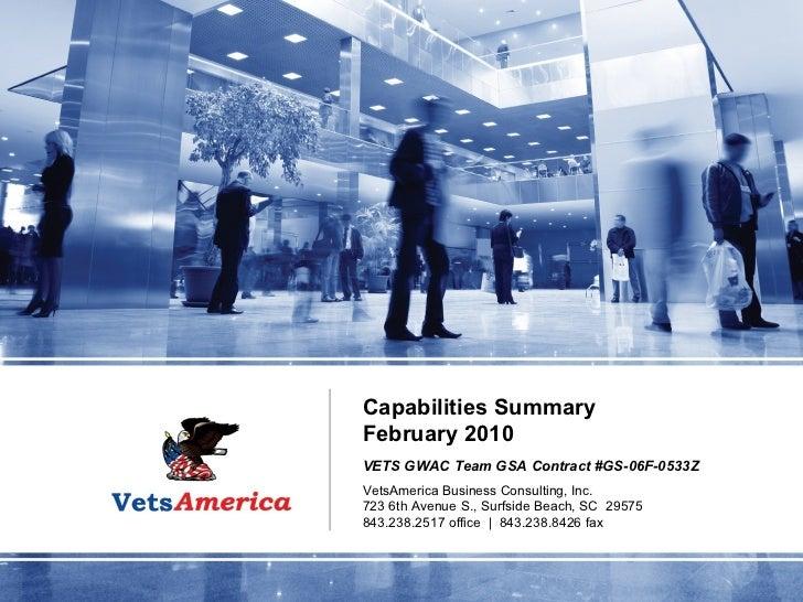 Capabilities Summary February 2010 VETS GWAC Team GSA Contract #GS-06F-0533Z VetsAmerica Business Consulting, Inc. 723 6th...