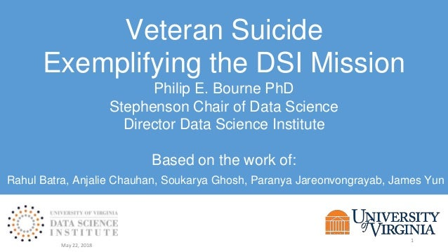 Veteran Suicide Exemplifying the DSI Mission Philip E. Bourne PhD Stephenson Chair of Data Science Director Data Science I...
