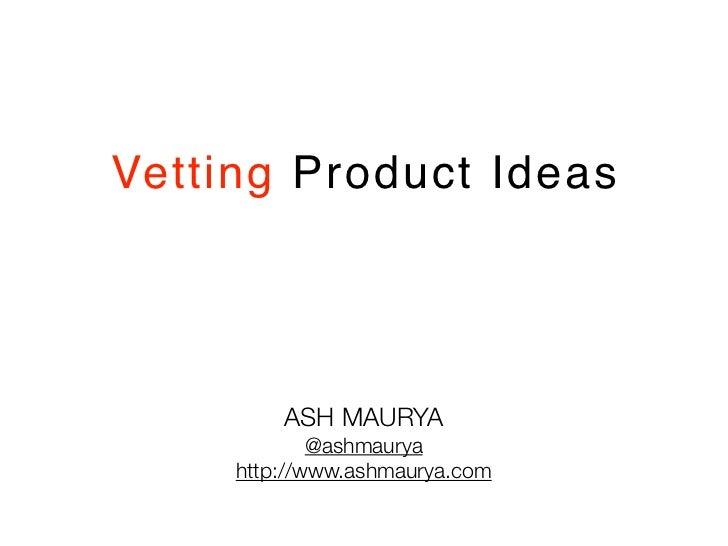 Vetting Product Ideas         ASH MAURYA             @ashmaurya     http://www.ashmaurya.com
