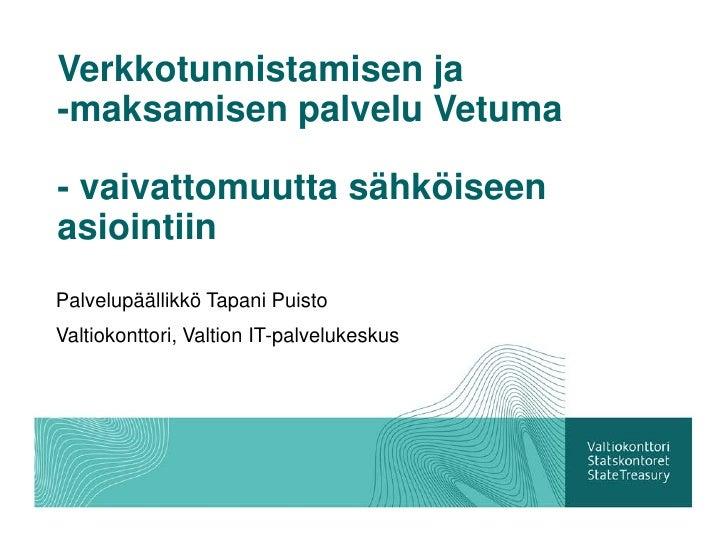 Verkkotunnistamisen ja-maksamisen palvelu Vetuma- vaivattomuutta sähköiseenasiointiinPalvelupäällikkö Tapani PuistoValtiok...
