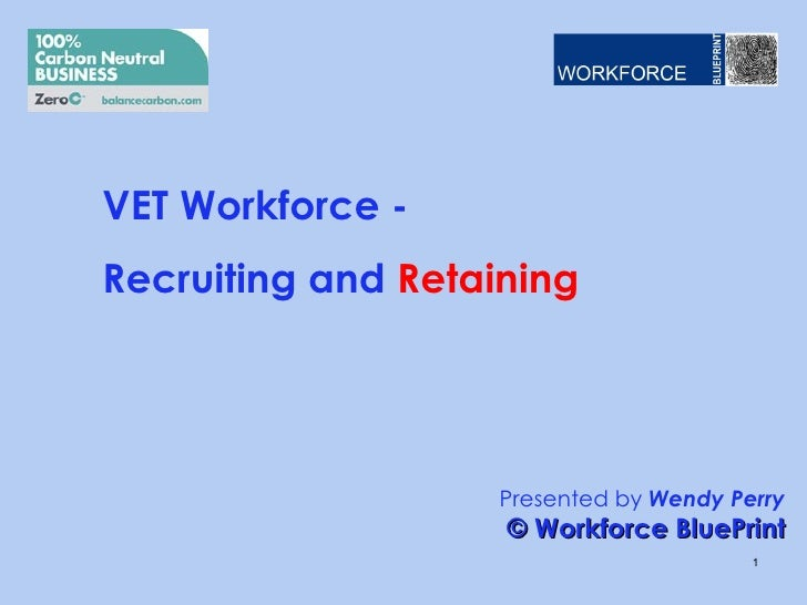 VET Workforce -Recruiting and Retaining                   Presented by Wendy Perry                    © Workforce BluePrin...