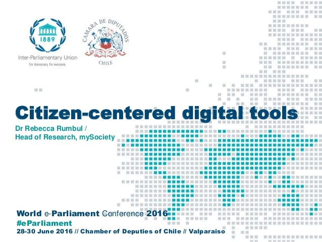World e-Parliament Conference 2016 #eParliament 28-30 June 2016 // Chamber of Deputies of Chile // Valparaiso Citizen-cent...