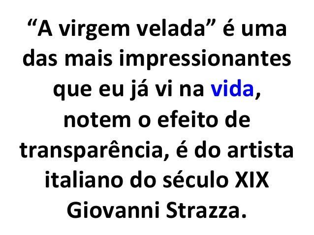"""""""A virgem velada"""" é uma  das mais impressionantes  que eu já vi na vida,  notem o efeito de  transparência, é do artista  ..."""