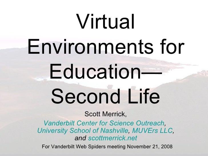 Virtual Environments for Education—Second Life Scott Merrick, Vanderbilt Center for Science Outreach ,  University School ...