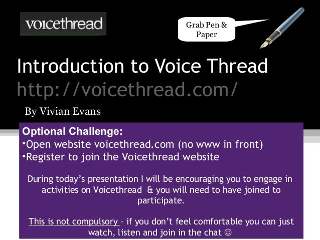 Introduction to Voice Threadhttp://voicethread.com/By Vivian EvansOptional Challenge:•Open website voicethread.com (no www...