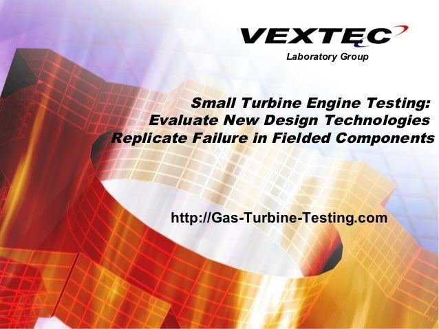 Laboratory Group          Small Turbine Engine Testing:    Evaluate New Design TechnologiesReplicate Failure in Fielded Co...