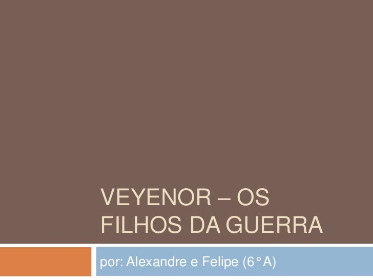 VEYENOR – OSFILHOS DA GUERRApor: Alexandre e Felipe (6° A)