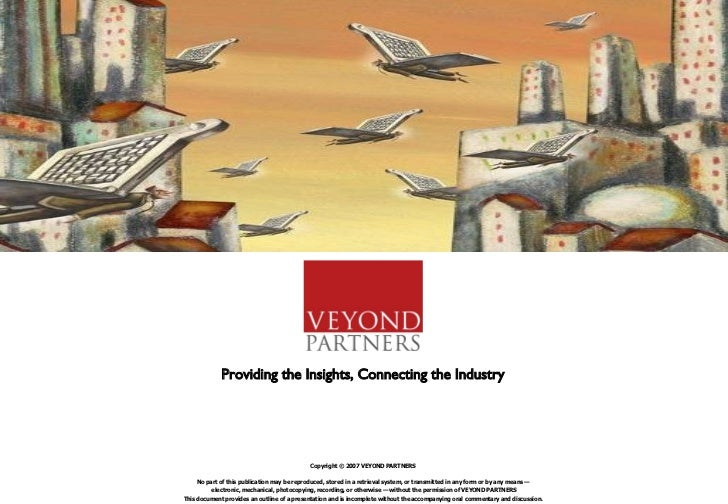 Providing the Insights, Connecting the Industry Copyright © 2007 VEYOND PARTNERS No part of this publication may be reprod...
