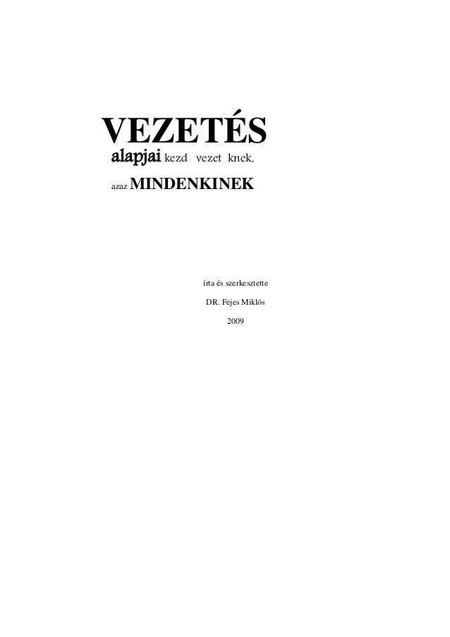 VEZETÉS alapjai kezdő vezetőknek, azaz MINDENKINEK írta és szerkesztette DR. Fejes Miklós 2009