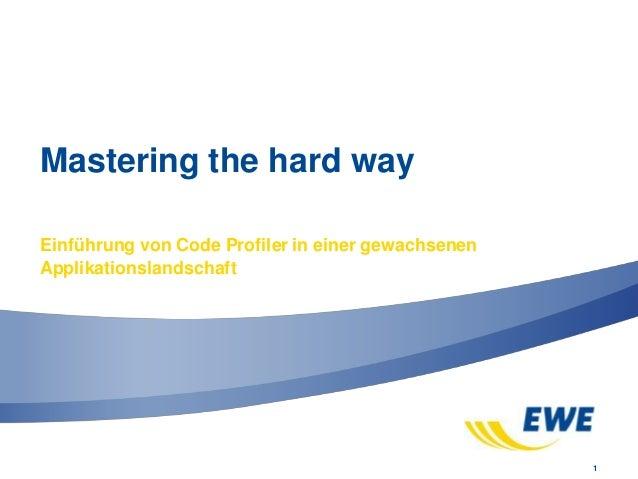 1 Mastering the hard way Einführung von Code Profiler in einer gewachsenen Applikationslandschaft