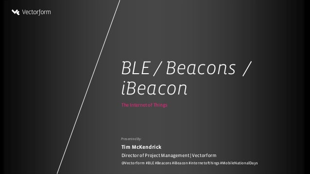 BLE/ Beacons / iBeacon Presented By: TheInternet of Things Tim McKendrick Director of Project Management   Vectorform @Vec...