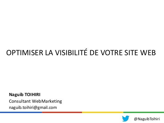 OPTIMISER LA VISIBILITÉ DE VOTRE SITE WEBNaguib TOIHIRIConsultant WebMarketingnaguib.toihiri@gmail.com@NaguibToihiri