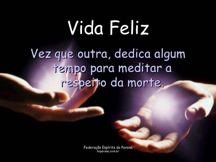 Vida FelizVez que outra, dedica algum   tempo para meditar a     respeito da morte.         Federação Espírita do Paraná  ...