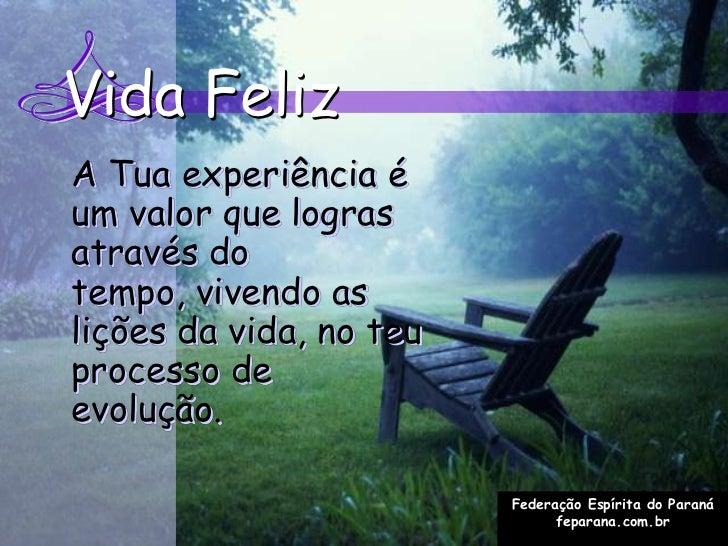 Vida FelizA Tua experiência éum valor que lograsatravés dotempo, vivendo aslições da vida, no teuprocesso deevolução.     ...