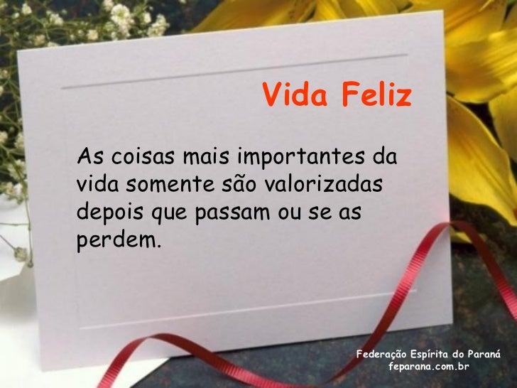 Vida FelizAs coisas mais importantes davida somente são valorizadasdepois que passam ou se asperdem.                      ...