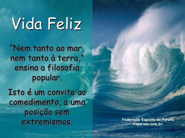 """Vida Feliz""""Nem tanto ao mar,nem tanto à terra,"""" ensina a filosofia      popular.Isto é um convite aocomedimento, a uma    ..."""