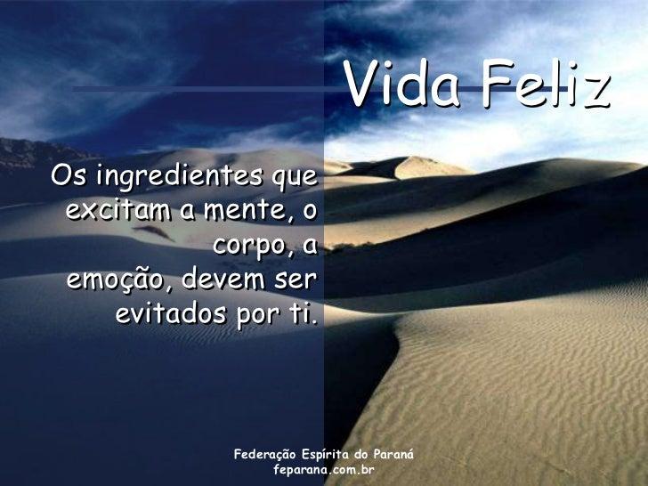 Vida FelizOs ingredientes que excitam a mente, o            corpo, a emoção, devem ser     evitados por ti.              F...