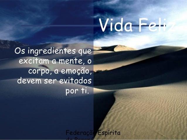 Federação Espírita Vida Feliz Os ingredientes que excitam a mente, o corpo, a emoção, devem ser evitados por ti.