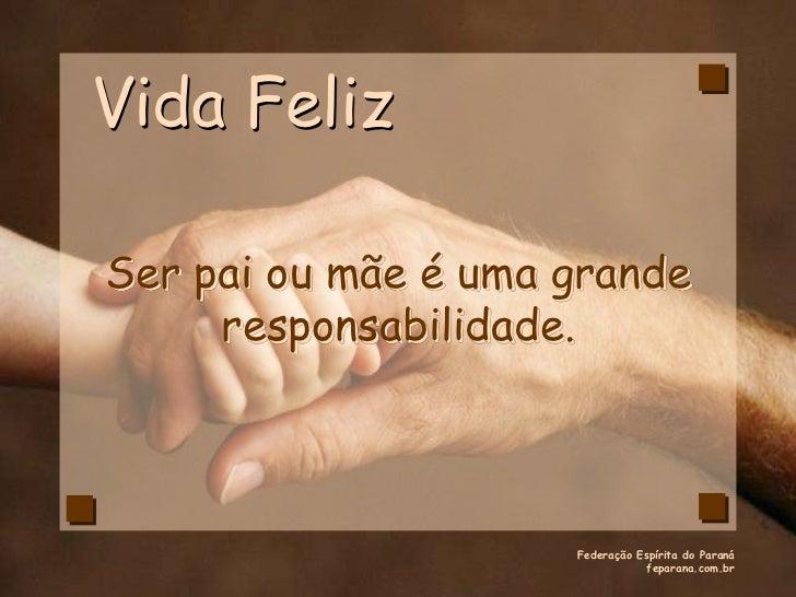 Vida FelizSer pai ou mãe é uma grande     responsabilidade.                     Federação Espírita do Paraná              ...