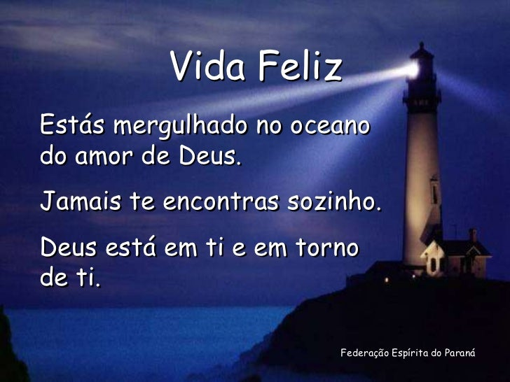Vida FelizEstás mergulhado no oceanodo amor de Deus.Jamais te encontras sozinho.Deus está em ti e em tornode ti.          ...