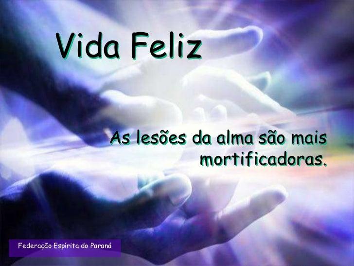 Vida Feliz                           As lesões da alma são mais                                      mortificadoras.Federa...