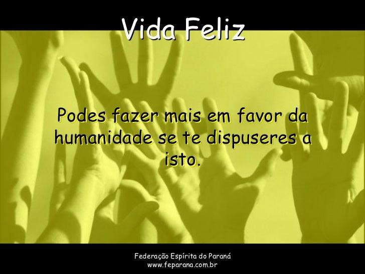 Vida FelizPodes fazer mais em favor dahumanidade se te dispuseres a            isto.         Federação Espírita do Paraná ...