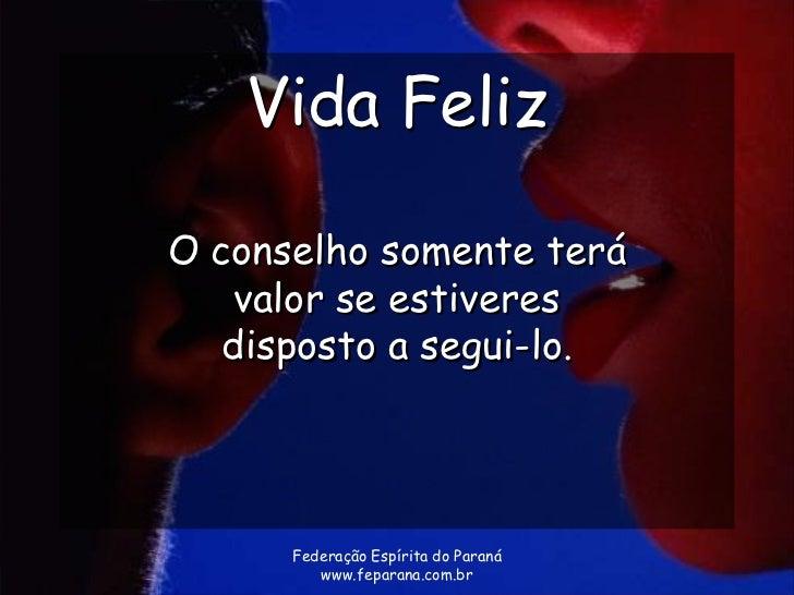 Vida FelizO conselho somente terá    valor se estiveres   disposto a segui-lo.      Federação Espírita do Paraná         w...