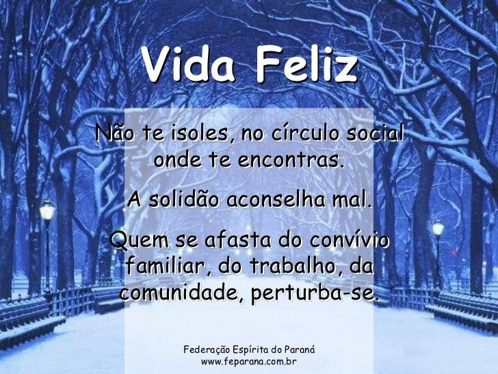 Vida FelizNão te isoles, no círculo social     onde te encontras.   A solidão aconselha mal. Quem se afasta do convívio   ...