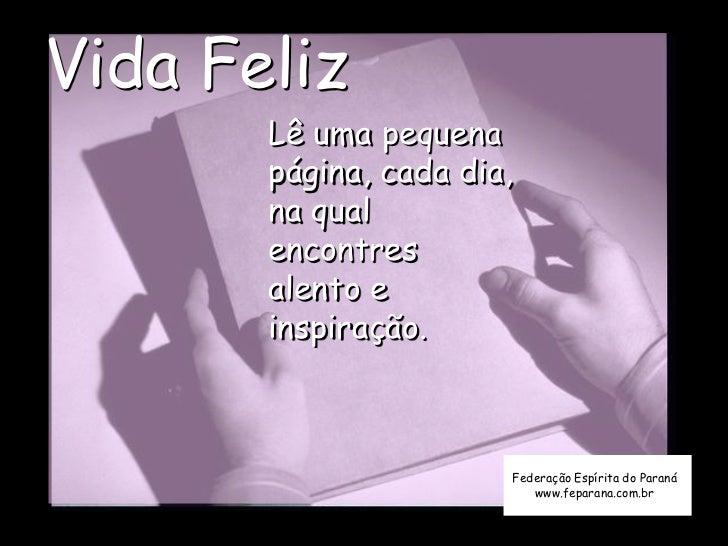 Vida Feliz       Lê uma pequena       página, cada dia,       na qual       encontres       alento e       inspiração.    ...