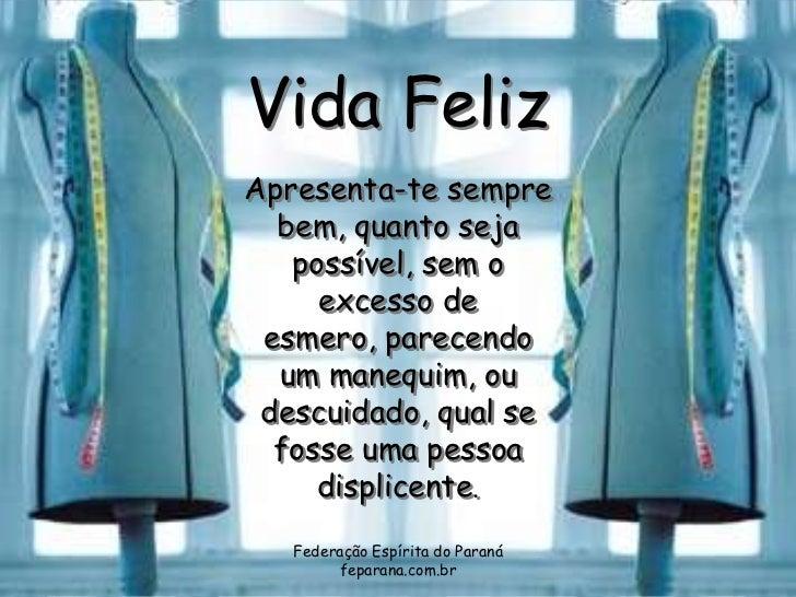 Vida FelizApresenta-te sempre  bem, quanto seja   possível, sem o     excesso de esmero, parecendo  um manequim, ou descui...