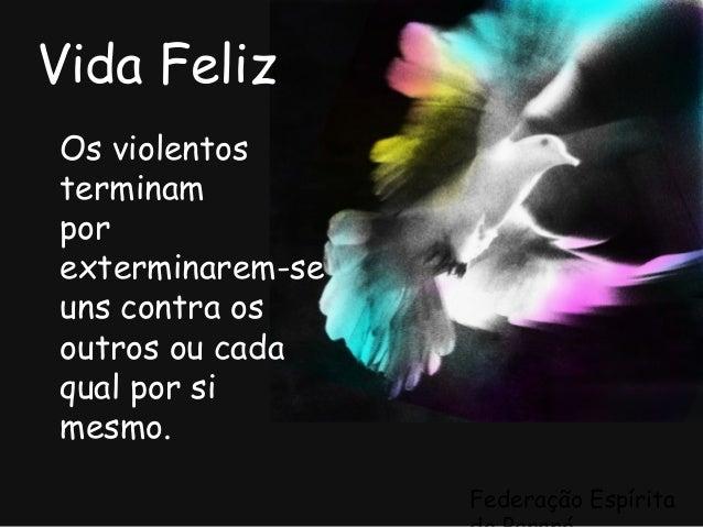 Federação Espírita Vida Feliz Os violentos terminam por exterminarem-se uns contra os outros ou cada qual por si mesmo.