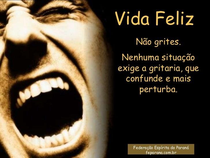 Vida Feliz     Não grites. Nenhuma situaçãoexige a gritaria, que  confunde e mais     perturba.    Federação Espírita do P...