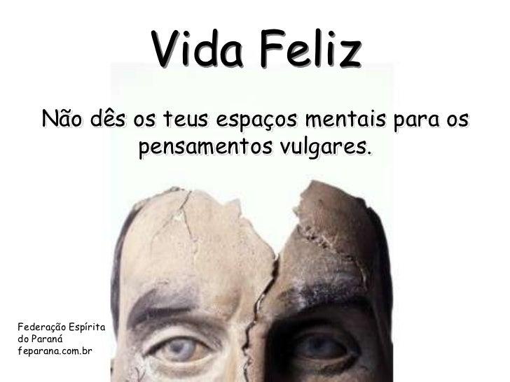Vida Feliz    Não dês os teus espaços mentais para os            pensamentos vulgares.Federação Espíritado Paranáfeparana....