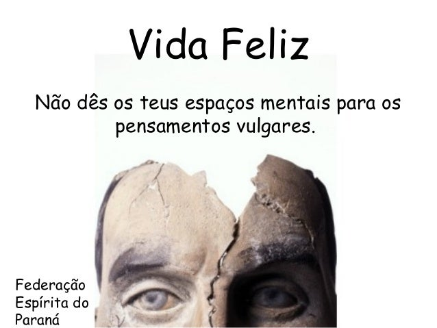 Federação Espírita do Paraná Vida Feliz Não dês os teus espaços mentais para os pensamentos vulgares.