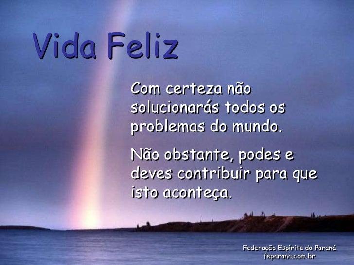 Vida Feliz      Com certeza não      solucionarás todos os      problemas do mundo.      Não obstante, podes e      deves ...