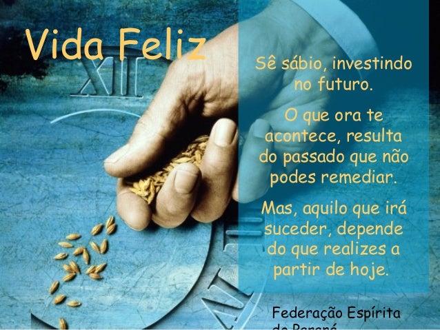 Federação Espírita Vida Feliz Sê sábio, investindo no futuro. O que ora te acontece, resulta do passado que não podes reme...