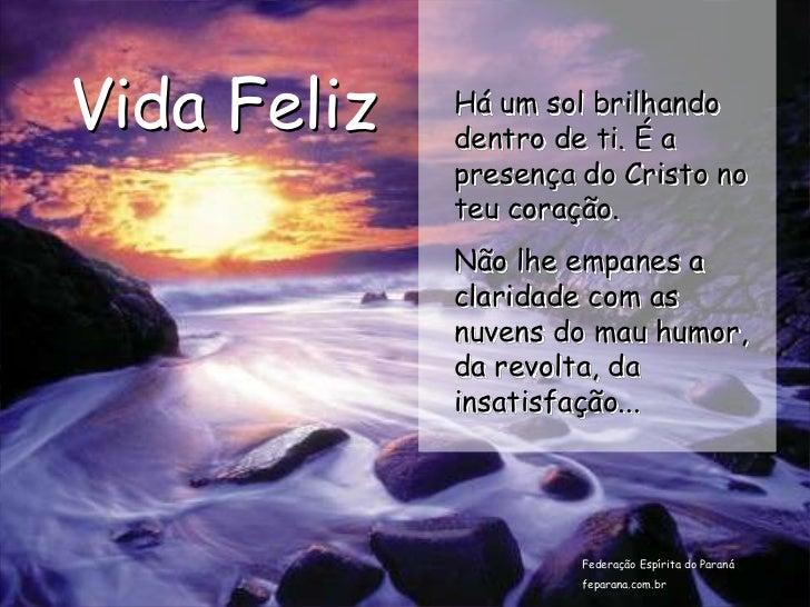 Vida Feliz   Há um sol brilhando             dentro de ti. É a             presença do Cristo no             teu coração. ...