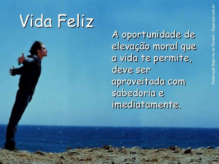 Vida Feliz             A oportunidade de             elevação moral que             a vida te permite,             deve se...