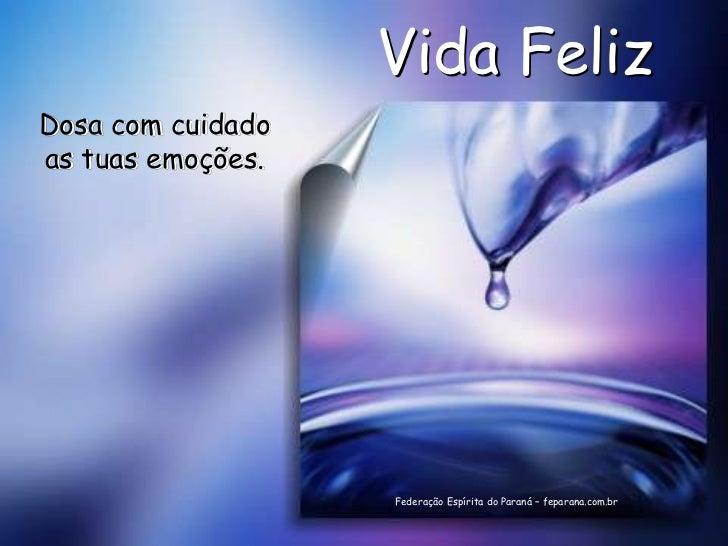 Vida FelizDosa com cuidadoas tuas emoções.                   Federação Espírita do Paraná – feparana.com.br