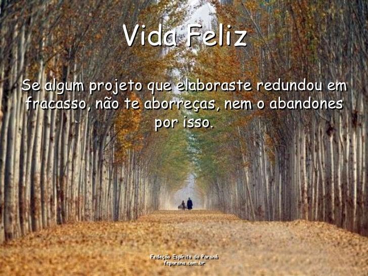 Vida FelizSe algum projeto que elaboraste redundou emfracasso, não te aborreças, nem o abandones                  por isso...