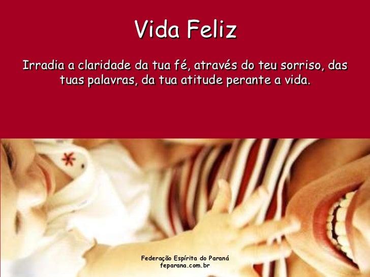 Vida FelizIrradia a claridade da tua fé, através do teu sorriso, das      tuas palavras, da tua atitude perante a vida.   ...