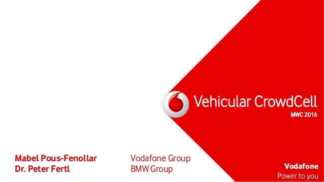 Vodafone Power to you Vehicular CrowdCell MWC 2016 Mabel Pous-Fenollar Vodafone Group Dr. Peter Fertl BMW Group