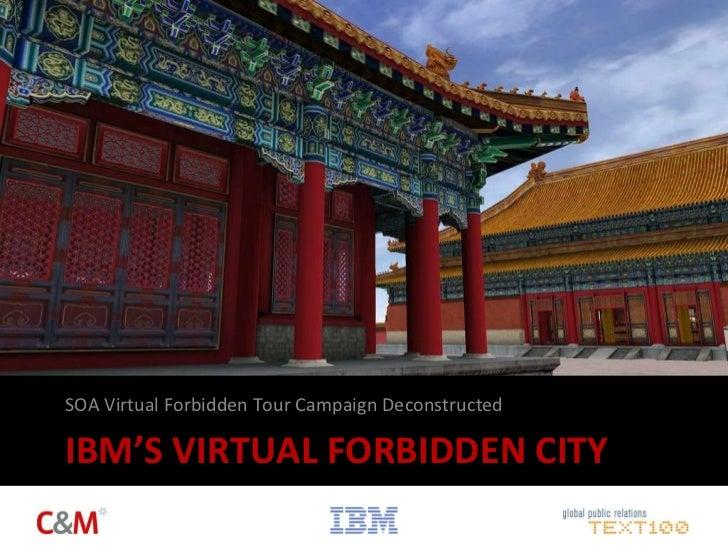 IBM'S VIRTUAL FORBIDDEN CITY <ul><li>SOA Virtual Forbidden Tour Campaign Deconstructed </li></ul>